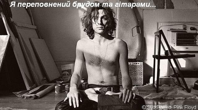 Я переповнений брудом та гітарами...   © Syd Barrett, Pink Floyd