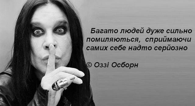 Багато людей дуже сильно помиляються, сприймаючи самих себе надто серйозно  © Оззі Осборн